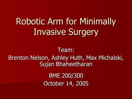 Robotic Arm for Minimally Invasive Surgery Team: Brenton Nelson, Ashley Huth, Max Michalski, Sujan Bhaheetharan BME 200/300 October 14, 2005.
