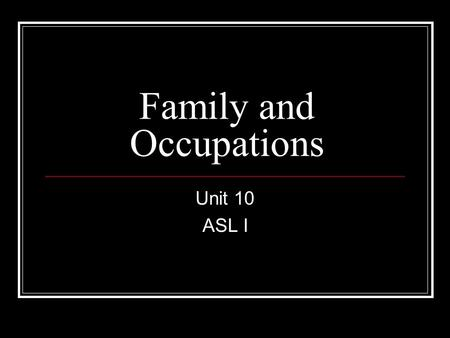 Family and Occupations Unit 10 ASL I. TIME SIGNS/OTHERS NEVER MONTH YEAR #ALL HOW-OLD HOW+LONG FIRST-thumb START.