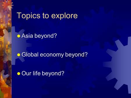 Topics to explore  Asia beyond?  Global economy beyond?  Our life beyond?