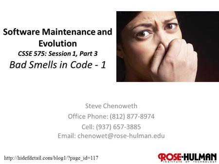 1 Software Maintenance and Evolution CSSE 575: Session 1, Part 3 Bad Smells in Code - 1 Steve Chenoweth Office Phone: (812) 877-8974 Cell: (937) 657-3885.