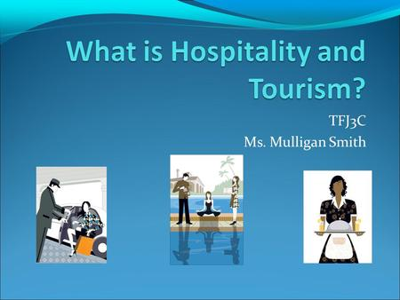 TFJ3C Ms. Mulligan Smith. Definitions Hospitality: cordial reception or kindness in welcoming guests or strangers Tourism: travel for recreation, business.