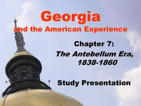 Georgia and the American Experience Chapter 7: The Antebellum Era, 1838-1860 Study Presentation.