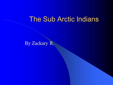 The Sub Arctic Indians By Zackary R.. Sub Arctic Region The Great Bear Lake is the biggest lake in Canada. The Sub Arctic Indians live where there's flat.