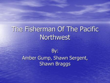 The Fisherman Of The Pacific Northwest By: Amber Gump, Shawn Sergent, Shawn Braggs.