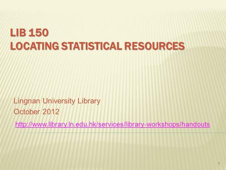LIB 150 LOCATING STATISTICAL RESOURCES Lingnan University Library October 2012 1