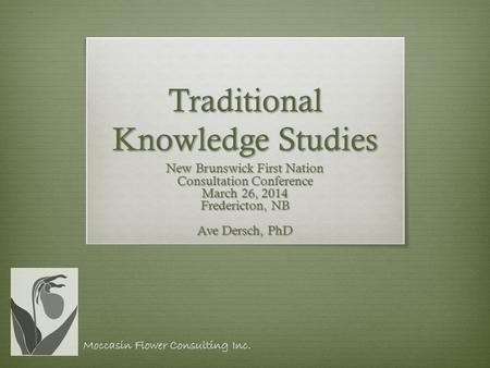Traditional Knowledge Studies New Brunswick First Nation Consultation Conference March 26, 2014 Fredericton, NB Ave Dersch, PhD Moccasin Flower Consulting.