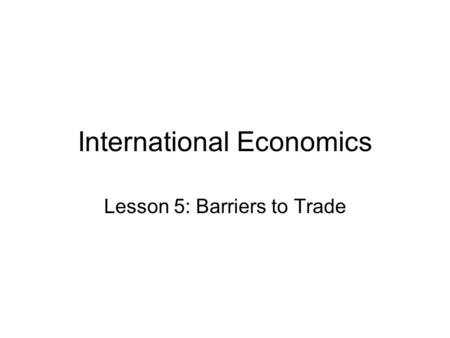 International Economics Lesson 5: Barriers to Trade.