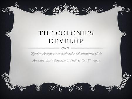 THE <strong>COLONIES</strong> DEVELOP Objective: Analyze the economic <strong>and</strong> social development of the American <strong>colonies</strong> during the first half of the 18 th century.