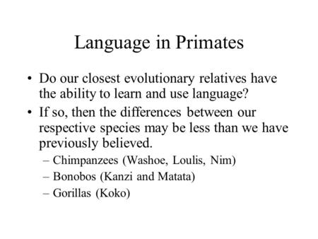 Language in Primates Do our closest evolutionary relatives have the ability to learn and use language? If so, then the differences between our respective.