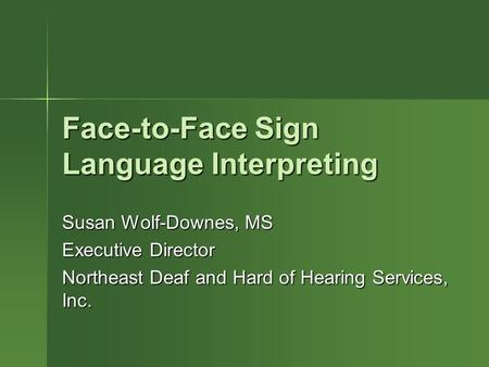 Face-to-Face Sign Language Interpreting Susan Wolf-Downes, MS Executive Director Northeast Deaf and Hard of Hearing Services, Inc.