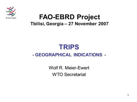 1 FAO-EBRD Project Tbilisi, Georgia – 27 November 2007 TRIPS - GEOGRAPHICAL INDICATIONS - Wolf R. Meier-Ewert WTO Secretariat.