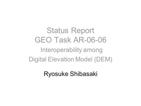 Status Report GEO Task AR-06-06 Interoperability among Digital Elevation Model (DEM) Ryosuke Shibasaki.
