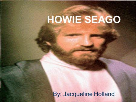 HOWIE SEAGO By: Jacqueline Holland. Early Life He was born in Tacoma, Washington He was born deaf One of 5 kids –Older Brother-Hard of Hearing –Older.