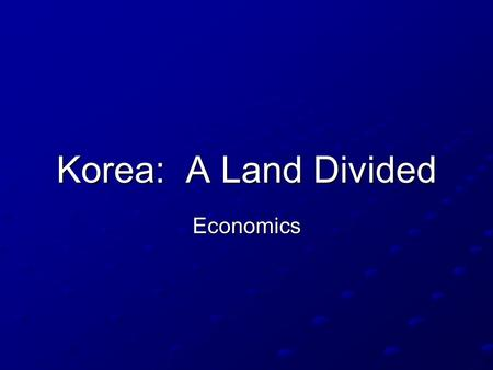 Korea: A Land Divided Economics.