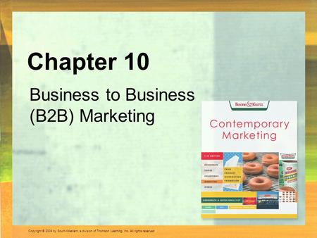 Copyright © 2004 by South-Western, a division of Thomson Learning, Inc. All rights reserved. Business to Business (B2B) Marketing Chapter 10.