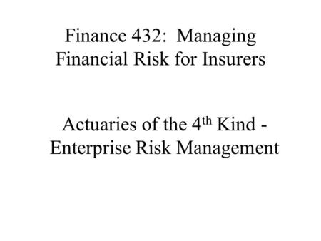 Finance 432: Managing Financial Risk for Insurers Actuaries of the 4 th Kind - Enterprise Risk Management.