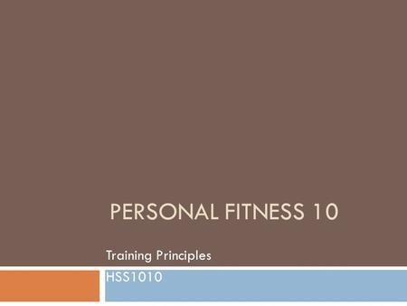 PERSONAL FITNESS 10 Training Principles HSS1010. Three Laws of Strength Training  Develop Joint Flexibility before Muscle Strength  Use full range of.