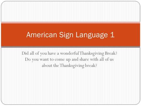 Did all of you have a wonderful Thanksgiving Break? Do you want to come up and share with all of us about the Thanksgiving break? American Sign Language.