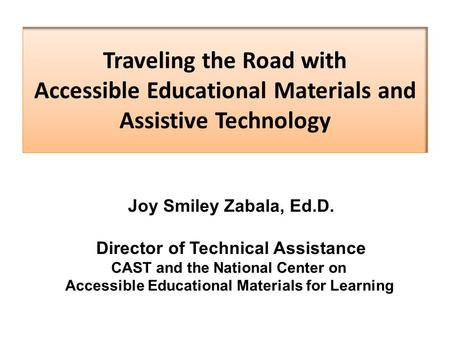 Traveling the Road with Accessible Educational Materials and Assistive Technology Joy Smiley Zabala, Ed.D. Director of Technical Assistance CAST and the.