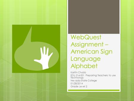 WebQuest Assignment – American Sign Language Alphabet Karilin Chubb EDU 214-001 Preparing Teachers to use Technology Nevada State College 01/28/2014 Grade.