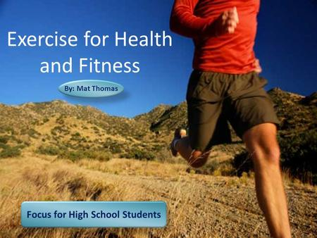 Focus for High School Students By: Mat Thomas Exercise for Health and Fitness.