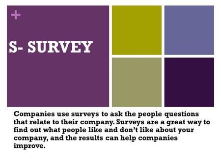 + S- SURVEY Companies use surveys to ask the people questions that relate to their company. Surveys are a great way to find out what people like and don't.