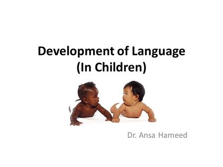 Development of Language (In Children) Dr. Ansa Hameed.