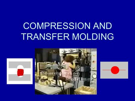 COMPRESSION AND TRANSFER MOLDING. Compression Molding The process of molding a material in a confined shape by applying pressure and usually heat. Almost.