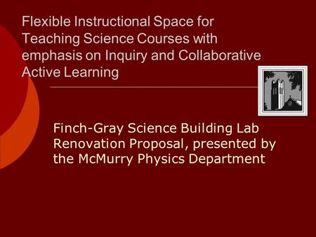 Flexible Instructional Space for Teaching Science Courses with emphasis on Inquiry and Collaborative Active Learning Finch-Gray Science Building Lab Renovation.