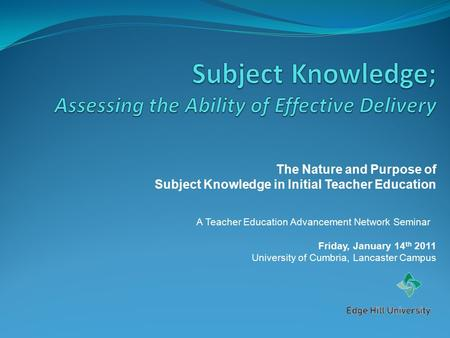 The Nature and Purpose of Subject Knowledge in Initial Teacher Education A Teacher Education Advancement Network Seminar Friday, January 14 th 2011 University.