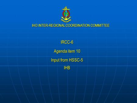 IHO INTER-REGIONAL COORDINATION COMMITTEE IRCC-6 Agenda item 10 Input from HSSC-5 IHB.