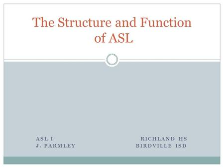 ASL I RICHLAND HS J. PARMLEY BIRDVILLE ISD The Structure and Function of ASL.