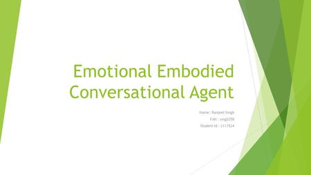 Emotional Embodied Conversational Agent Name : Ranjeet Singh FAN : sing0258 Student-Id : 2111524.