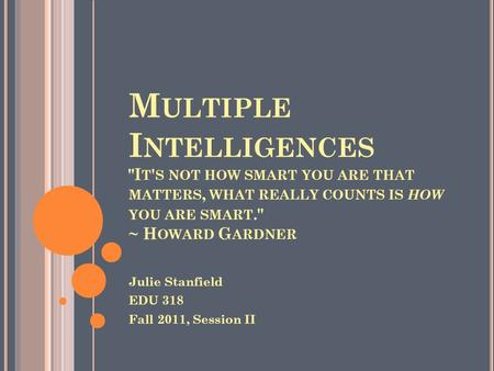 M ULTIPLE I NTELLIGENCES I T ' S NOT HOW SMART YOU ARE THAT MATTERS, WHAT REALLY COUNTS IS HOW YOU ARE SMART. ~ H OWARD G ARDNER Julie Stanfield EDU.