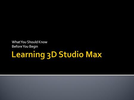What You Should Know Before You Begin. 3D Studio Max can be an overwhelming program. It dwarfs most other programs with its hundreds of buttons, menu.