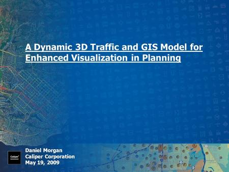 A Dynamic 3D Traffic and GIS Model for Enhanced Visualization in Planning Daniel Morgan Caliper Corporation May 19, 2009.