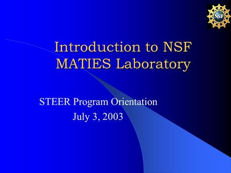 Introduction to NSF MATIES Laboratory STEER Program Orientation July 3, 2003.