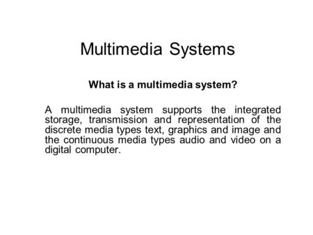 Multimedia Systems What is a multimedia system? A multimedia system supports the integrated storage, transmission and representation of the discrete media.