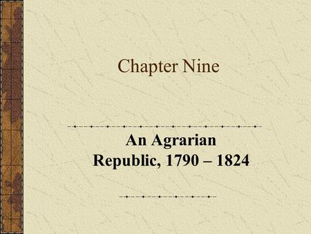 Chapter Nine An Agrarian Republic, 1790 – 1824. Part One Introduction.
