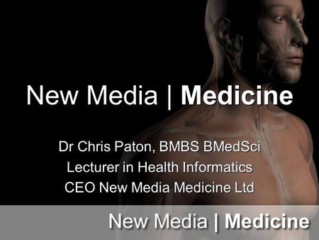New Media | Medicine Dr Chris Paton, BMBS BMedSci Lecturer in Health Informatics CEO New Media Medicine Ltd.