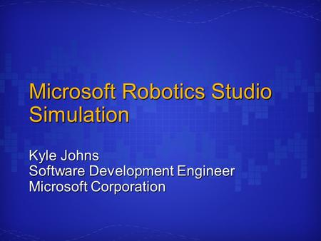 Microsoft Robotics Studio Simulation Kyle Johns Software Development Engineer Microsoft Corporation.