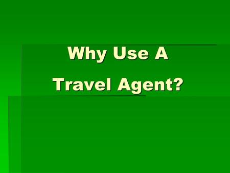 Why Use A Travel Agent?. Why Use a Travel Agent?  Planning a trip today can be confusing and time consuming.  A travel agent not only arranges the various.