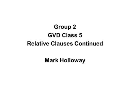 Group 2 GVD Class 5 Relative Clauses Continued Mark Holloway.