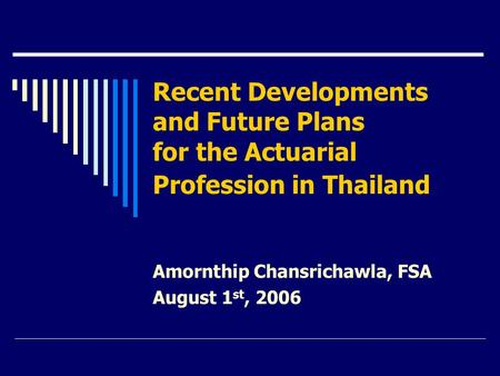 Recent Developments and Future Plans for the Actuarial Profession in Thailand Amornthip Chansrichawla, FSA August 1 st, 2006.
