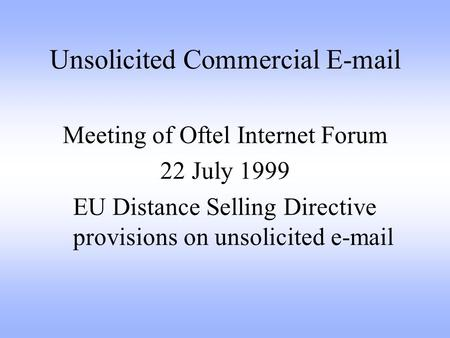Unsolicited Commercial E-mail Meeting of Oftel Internet Forum 22 July 1999 EU Distance Selling Directive provisions on unsolicited e-mail.