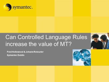 Can Controlled Language Rules increase the value of MT? Fred Hollowood & Johann Rotourier Symantec Dublin.