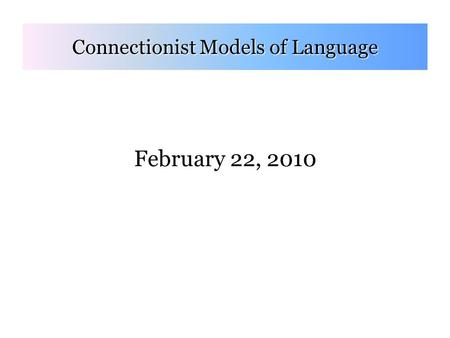 February 22, 2010 Connectionist Models of Language.