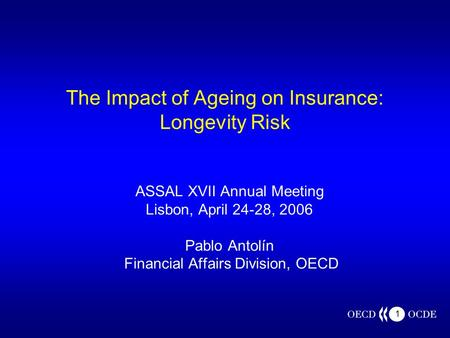 1 The Impact of Ageing on Insurance: Longevity Risk ASSAL XVII Annual Meeting Lisbon, April 24-28, 2006 Pablo Antolín Financial Affairs Division, OECD.