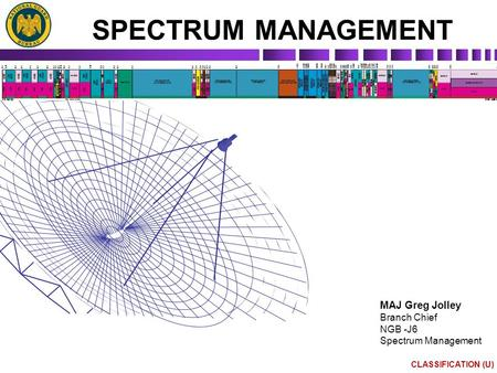 CLASSIFICATION (U) SPECTRUM MANAGEMENT MAJ Greg Jolley Branch Chief NGB -J6 Spectrum Management.