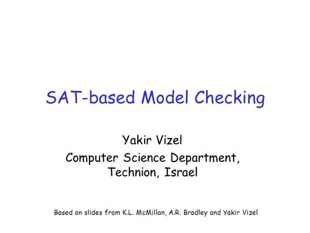SAT-based Model Checking Yakir Vizel Computer Science Department, Technion, Israel Based on slides from K.L. McMillan, A.R. Bradley and Yakir Vizel.